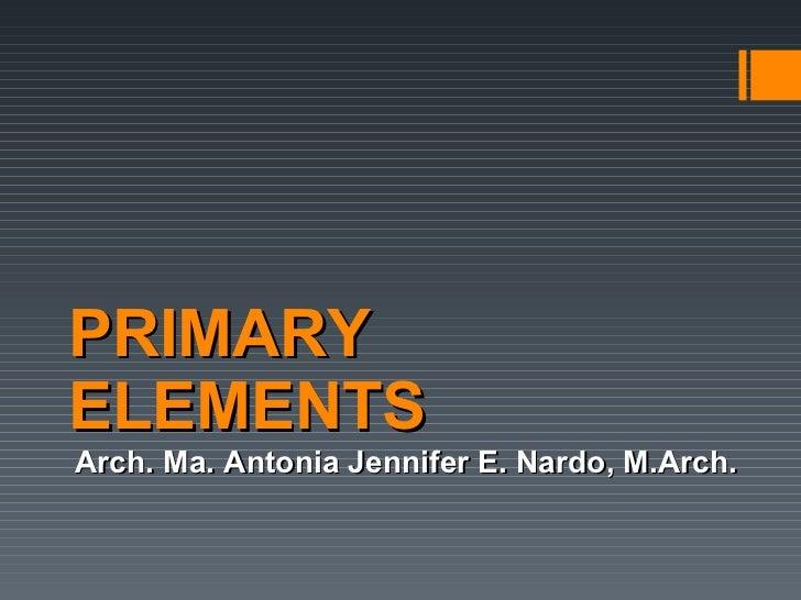 PRIMARY ELEMENTS Arch. Ma. Antonia Jennifer E. Nardo, M.Arch.