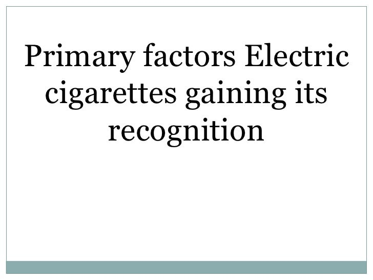 Primary factors Electric cigarettes gaining its recognition<br />