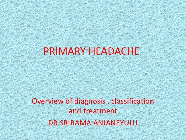PRIMARY HEADACHE<br />Overview of diagnosis , classification and treatment<br />DR.SRIRAMA ANJANEYULU<br />