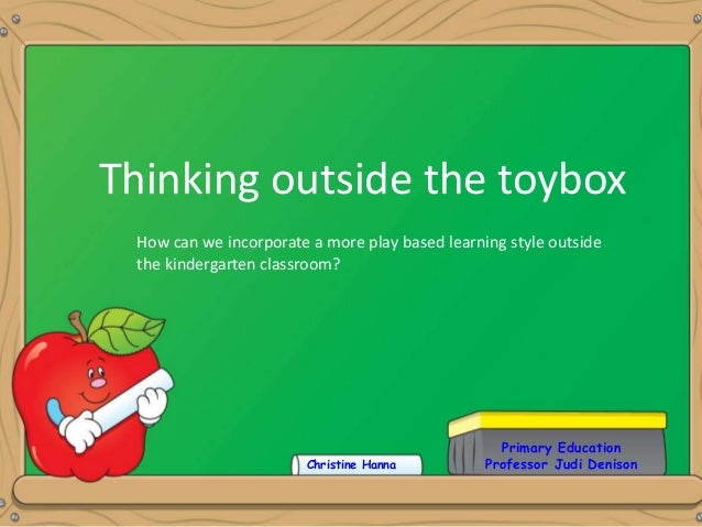 Primary Education Professor Judi Denison Thinking outside the toybox Christine Hanna How can we incorporate a more play ba...