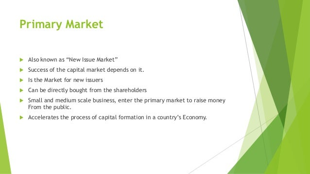 "Primary Market  Also known as ""New Issue Market""  Success of the capital market depends on it.  Is the Market for new i..."