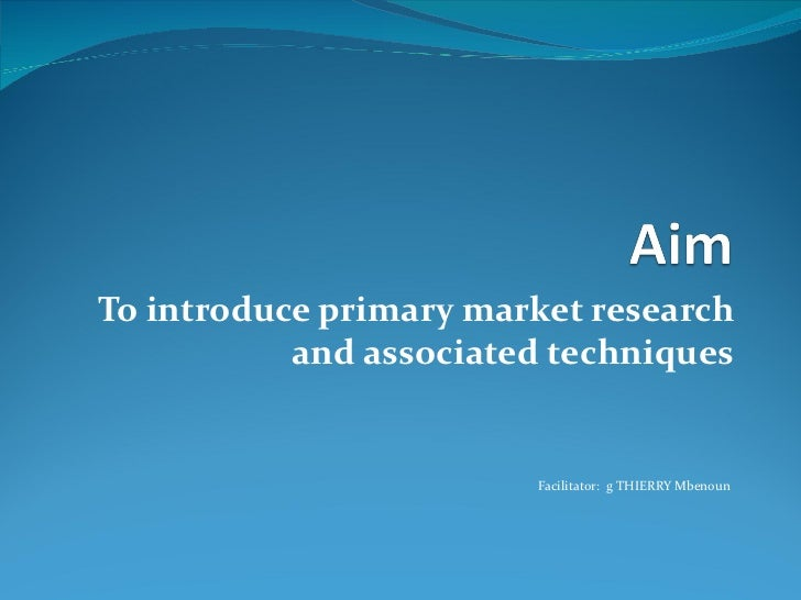 To introduce primary market research           and associated techniques                        Facilitator: g THIERRY Mbe...