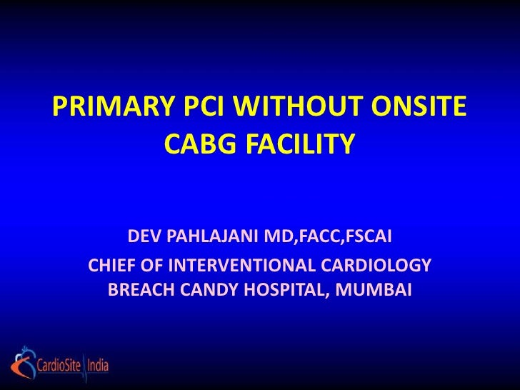 PRIMARY PCI WITHOUT ONSITE      CABG FACILITY      DEV PAHLAJANI MD,FACC,FSCAI  CHIEF OF INTERVENTIONAL CARDIOLOGY    BREA...