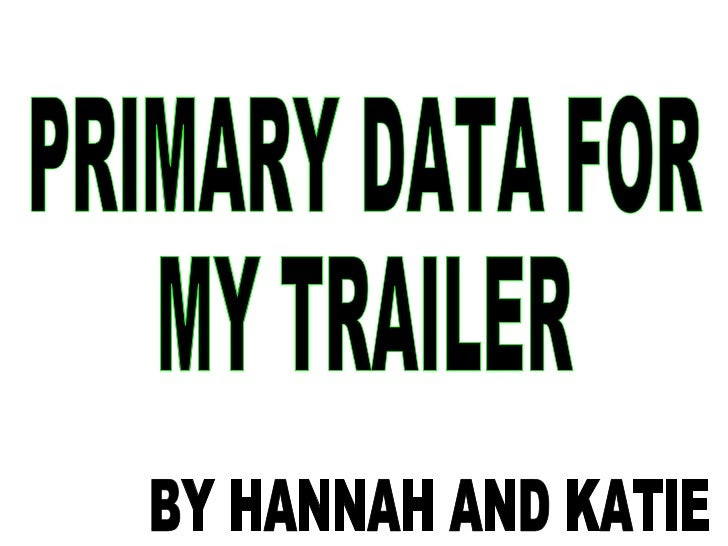 PRIMARY DATA FOR  MY TRAILER BY HANNAH AND KATIE