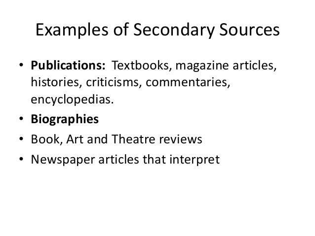 secondary source In scholarship, a secondary source is a document or recording that relates or discusses information originally presented elsewhere a secondary source contrasts with a primary source, which is an original source of the information being discussed a primary source can be a person with direct knowledge of a situation, or a document created by.