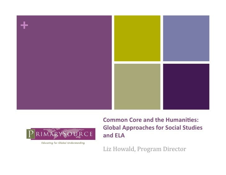 +     CommonCoreandtheHumani/es:     GlobalApproachesforSocialStudies     andELA     LizHowald,ProgramDir...