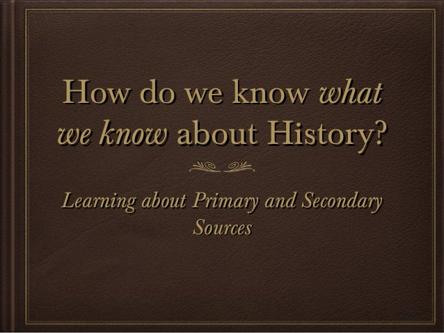 How do we know what we know about History? Primary and Secondary Sources