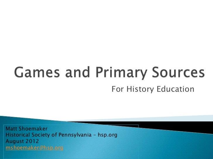 For History EducationMatt ShoemakerHistorical Society of Pennsylvania – hsp.orgAugust 2012mshoemaker@hsp.org