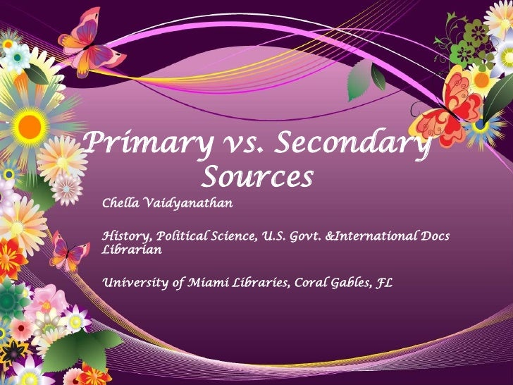 Primary vs. Secondary       Sources  Chella Vaidyanathan   History, Political Science, U.S. Govt. &International Docs  Lib...