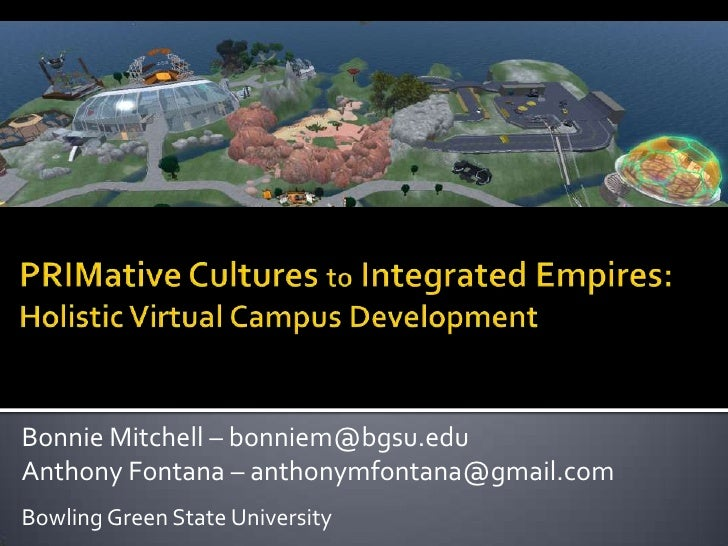 PRIMative Cultures to Integrated Empires: Holistic Virtual Campus Development<br />Bonnie Mitchell – bonniem@bgsu.edu<br /...