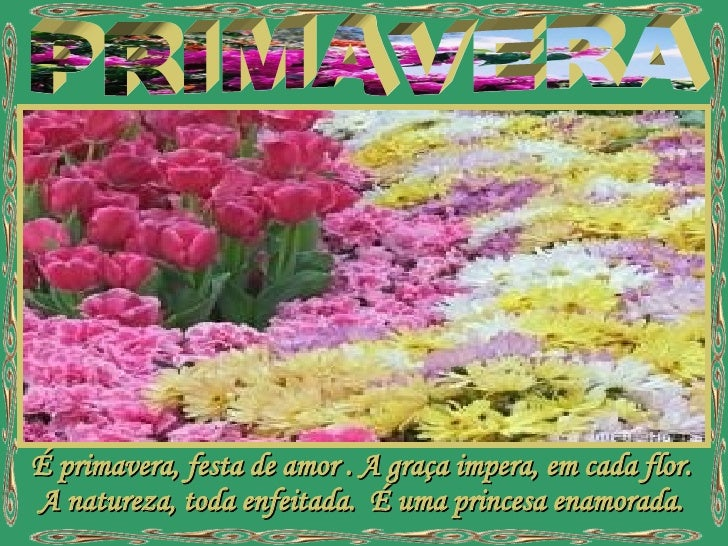 PRIMAVERA É primavera, festa de amor . A graça impera, em cada flor. A natureza, toda enfeitada.  É uma princesa enamorada.