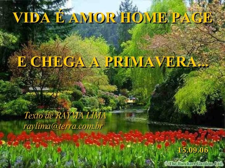 VIDA É AMOR HOME PAGE Texto de RAYMA LIMA [email_address] E CHEGA A PRIMAVERA... 15.09.06