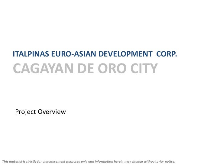 ITALPINAS EURO-ASIAN DEVELOPMENT CORP.      CAGAYAN DE ORO CITY        Project OverviewThis material is strictly for annou...