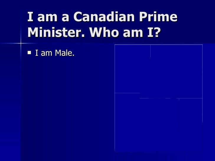 I am a Canadian Prime Minister. Who am I? <ul><li>I am Male. </li></ul>