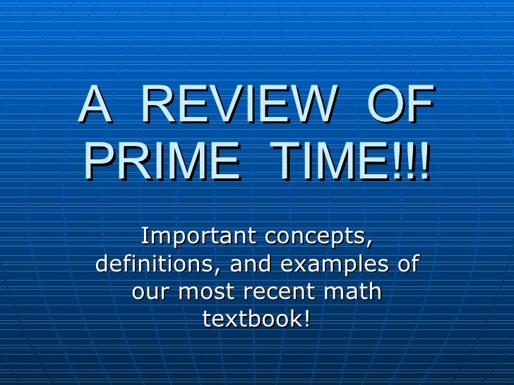 A  REVIEW  OF PRIME  TIME!!! Important concepts, definitions, and examples of our most recent math textbook!
