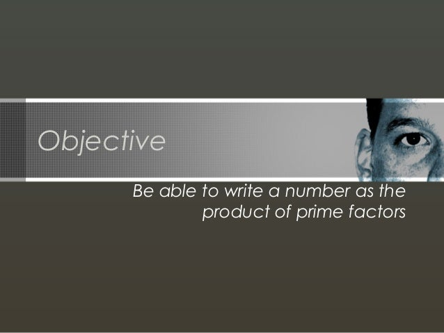 Objective Be able to write a number as the product of prime factors