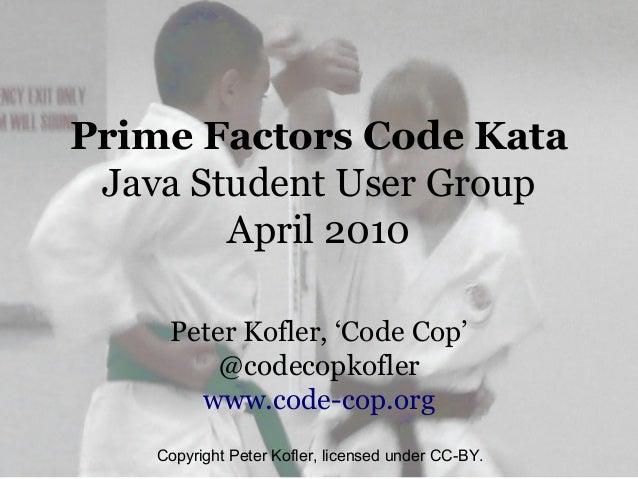 Prime Factors Code Kata Java Student User Group        April 2010     Peter Kofler, 'Code Cop'         @codecopkofler     ...
