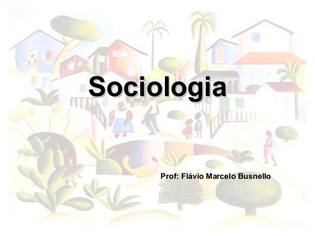 Sociologia     Prof: Flávio Marcelo Busnello