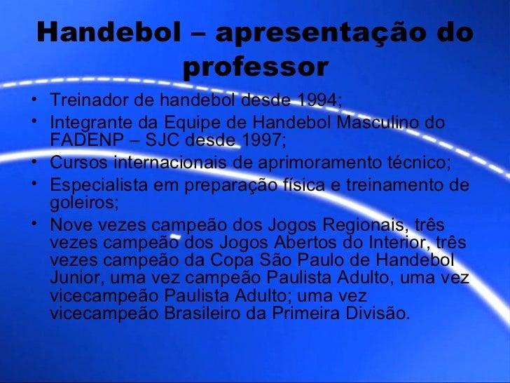 Handebol – apresentação do professor <ul><li>Treinador de handebol desde 1994; </li></ul><ul><li>Integrante da Equipe de H...