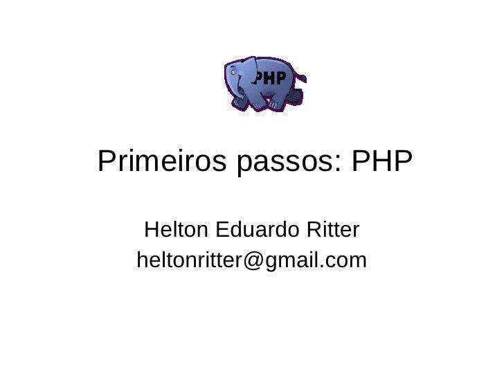Primeiros passos: PHP     Helton Eduardo Ritter   heltonritter@gmail.com