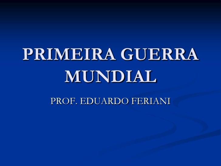 PRIMEIRA GUERRA    MUNDIAL  PROF. EDUARDO FERIANI