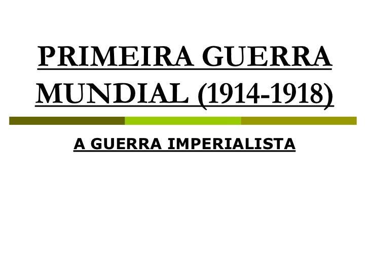 PRIMEIRA GUERRA MUNDIAL (1914-1918)<br />A GUERRA IMPERIALISTA<br />