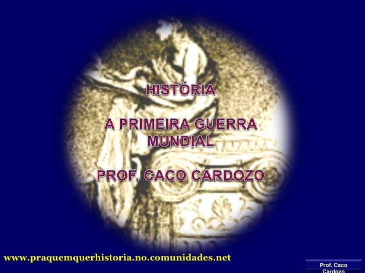 HISTÓRIA<br />A PRIMEIRA GUERRA MUNDIAL<br />PROF. CACO CARDOZO<br />www.praquemquerhistoria.no.comunidades.net<br />Prof....