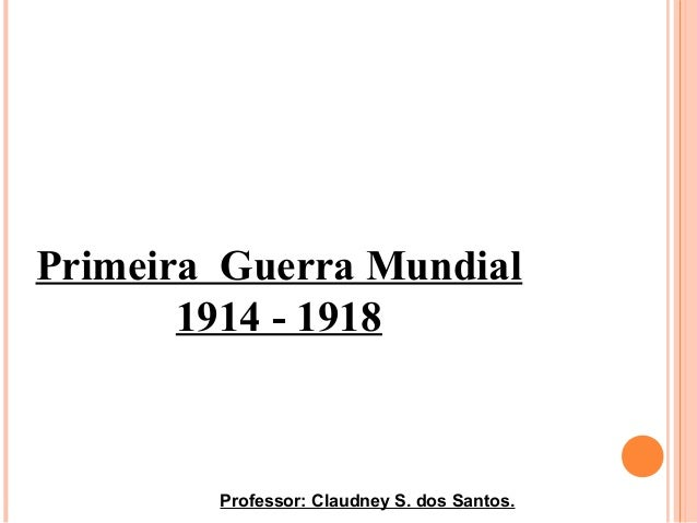 Primeira Guerra Mundial 1914 - 1918 Professor: Claudney S. dos Santos.