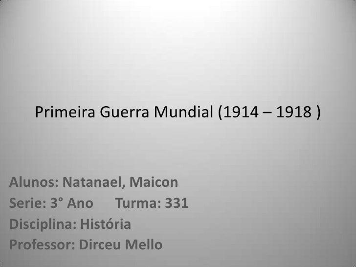Primeira Guerra Mundial (1914 – 1918 )Alunos: Natanael, MaiconSerie: 3° Ano Turma: 331Disciplina: HistóriaProfessor: Dirce...