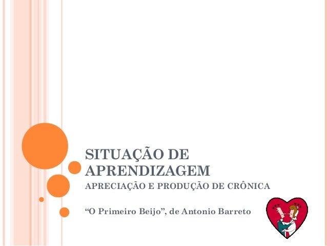 """SITUAÇÃO DEAPRENDIZAGEMAPRECIAÇÃO E PRODUÇÃO DE CRÔNICA""""O Primeiro Beijo"""", de Antonio Barreto"""
