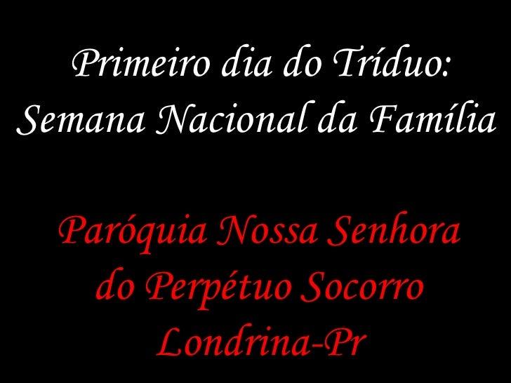 Primeiro dia do Tríduo:Semana Nacional da Família<br />ParóquiaNossaSenhora do Perpétuo Socorro Londrina-Pr<br />