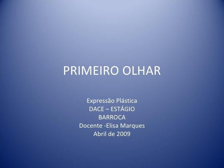 PRIMEIRO OLHAR Expressão Plástica DACE – ESTÁGIO BARROCA Docente -Elisa Marques Abril de 2009