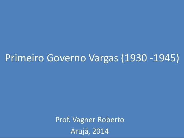 Primeiro Governo Vargas (1930 -1945) Prof. Vagner Roberto Arujá, 2014