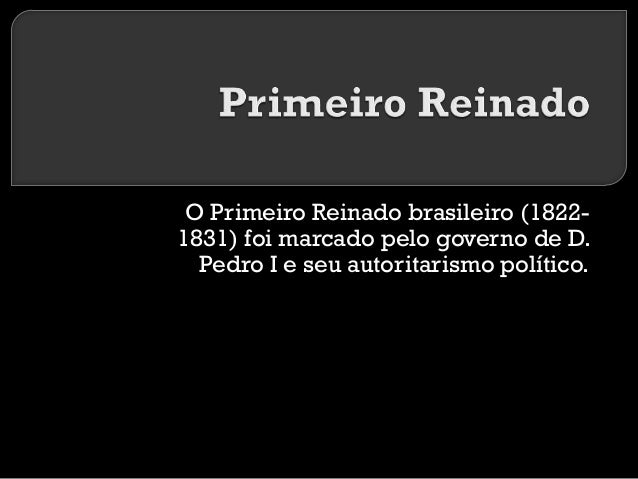 O Primeiro Reinado brasileiro (18221831) foi marcado pelo governo de D. Pedro I e seu autoritarismo político.