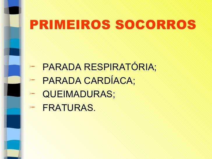 PRIMEIROS SOCORROS <ul><li>PARADA RESPIRATÓRIA; </li></ul><ul><li>PARADA CARDÍACA; </li></ul><ul><li>QUEIMADURAS; </li></u...