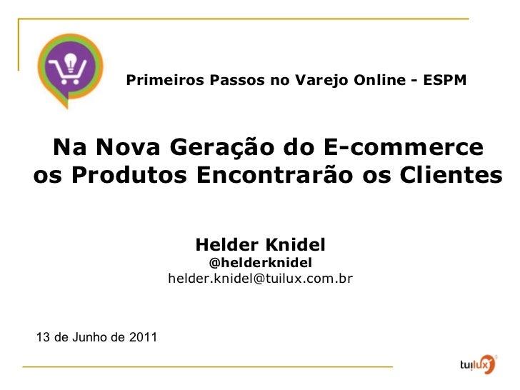 13 de Junho de 2011 Helder Knidel @helderknidel [email_address] Na Nova Geração do E-commerce  os Produtos Encontrarão os ...