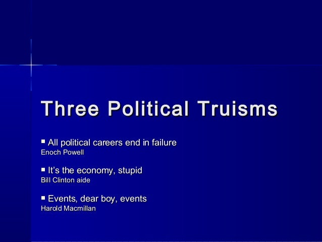 Three Political Truisms   All political careers end in failureEnoch Powell   It's the economy, stupidBill Clinton aide ...