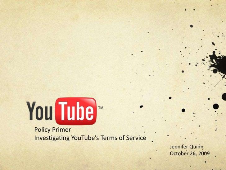 Policy Primer<br />Investigating YouTube's Terms of Service <br />Jennifer Quinn<br />October 26, 2009<br />
