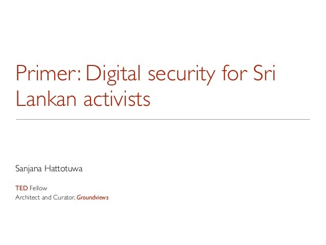 Primer: Digital security for SriLankan activistsSanjana HattotuwaTED FellowArchitect and Curator, Groundviews