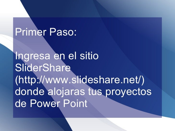Primer Paso: Ingresa en el sitio  SliderShare ( http://www.slideshare.net/)  donde alojaras tus proyectos de Power Point