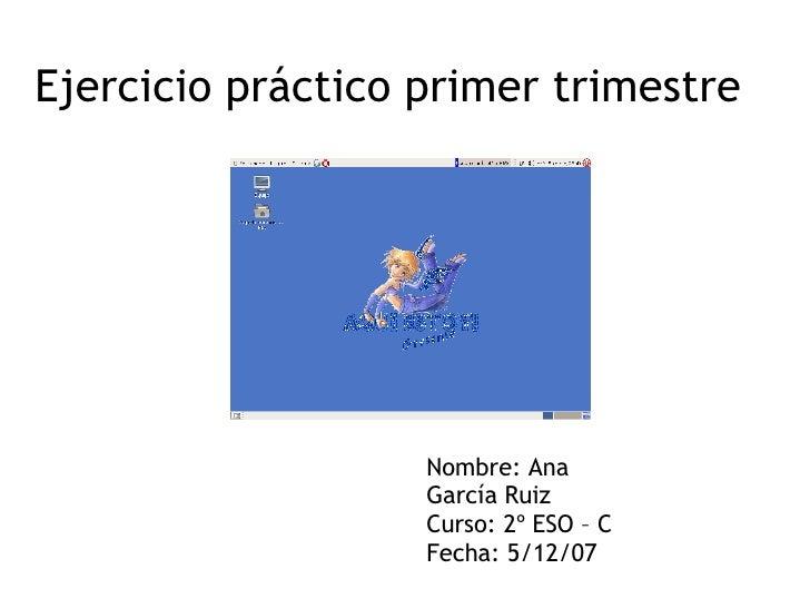 Ejercicio práctico primer trimestre Nombre: Ana García Ruiz Curso: 2º ESO – C Fecha: 5/12/07