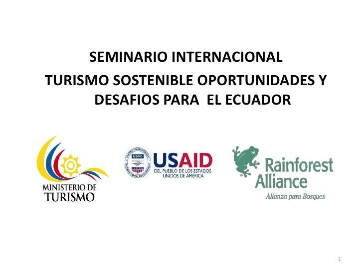 SEMINARIO INTERNACIONAL<br />TURISMO SOSTENIBLE OPORTUNIDADES Y DESAFIOS PARA  EL ECUADOR<br />1<br />
