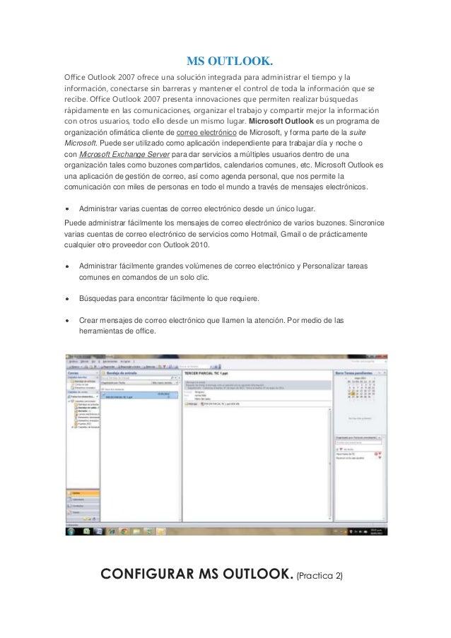 MS OUTLOOK.Office Outlook 2007 ofrece una solución integrada para administrar el tiempo y lainformación, conectarse sin ba...