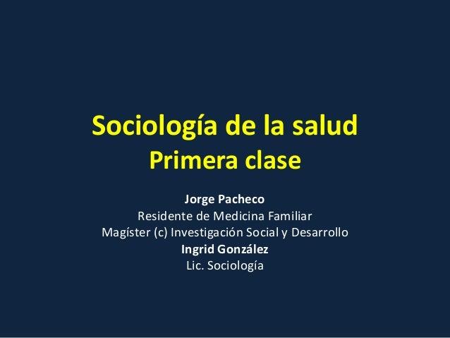 Sociología de la salud Primera clase Jorge Pacheco Residente de Medicina Familiar Magíster (c) Investigación Social y Desa...