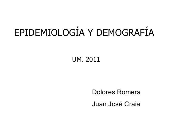 EPIDEMIOLOGÍA Y DEMOGRAFÍA  UM. 2011 Dolores Romera Juan José Craia