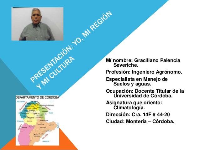 Mí nombre: Graciliano Palencia Severiche. Profesión: Ingeniero Agrónomo. Especialista en Manejo de Suelos y aguas. Ocupaci...