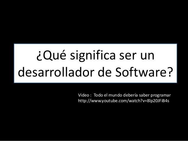 ¿Qué significa ser un desarrollador de Software? Video : Todo el mundo debería saber programar http://www.youtube.com/watc...