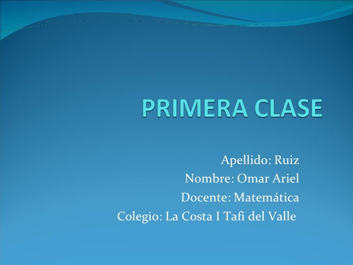 Apellido: Ruiz Nombre: Omar Ariel Docente: Matemática Colegio: La Costa I Tafi del Valle