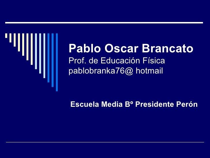 Pablo Oscar Brancato Prof. de Educación Física pablobranka76@ hotmail Escuela Media Bº Presidente Perón