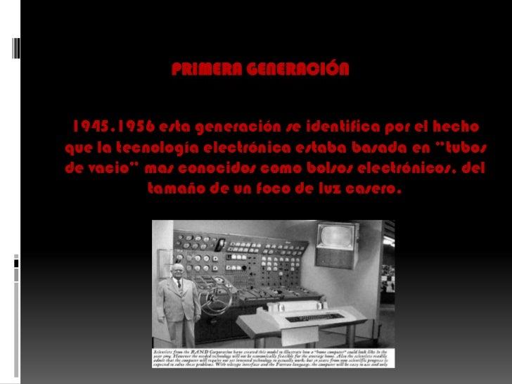 primera generación<br />1945.1956 esta generación se identifica por el hecho que la tecnología electrónica estaba basada e...